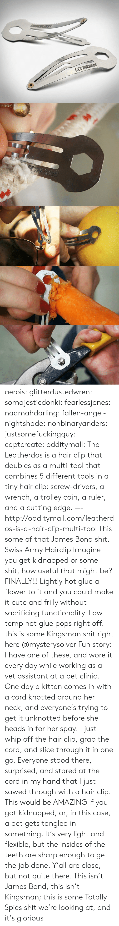 Tangled: LEATHERDOS aerois:  glitterdustedwren:  somajesticdonki:  fearlessjones:  naamahdarling:  fallen-angel-nightshade:  nonbinaryanders:  justsomefuckingguy:  captcreate:  odditymall:  The Leatherdos is a hair clip that doubles as a multi-tool that combines 5 different tools in a tiny hair clip: screw-drivers, a wrench, a trolley coin, a ruler, and a cutting edge. —-http://odditymall.com/leatherdos-is-a-hair-clip-multi-tool  This some of that James Bond shit.  Swiss Army Hairclip  Imagine you get kidnapped or some shit, how useful that might be?  FINALLY!!!   Lightly hot glue a flower to it and you could make it cute and frilly without sacrificing functionality. Low temp hot glue pops right off.   this is some Kingsman shit right here   @mysterysolver  Fun story: I have one of these, and wore it every day while working as a vet assistant at a pet clinic. One day a kitten comes in with a cord knotted around her neck, and everyone's trying to get it unknotted before she heads in for her spay. I just whip off the hair clip, grab the cord, and slice through it in one go. Everyone stood there, surprised, and stared at the cord in my hand that I just sawed through with a hair clip.  This would be AMAZING if you got kidnapped, or, in this case, a pet gets tangled in something. It's very light and flexible, but the insides of the teeth are sharp enough to get the job done.  Y'all are close, but not quite there. This isn't James Bond, this isn't Kingsman; this is some Totally Spies shit we're looking at, and it's glorious
