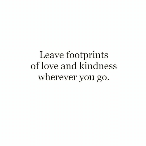 Love, Kindness, and You: Leave footprints  of love and kindness  wherever you go.