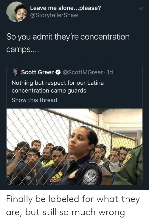 Being Alone, Respect, and Camp: Leave me alone...please?  @StorytellerShaw  So you admit they're concentration  camps...  @ScottMGreer 1d  Scott Greer  Nothing but respect for our Latina  oncentration camp guards  Show this thread  odir Finally be labeled for what they are, but still so much wrong