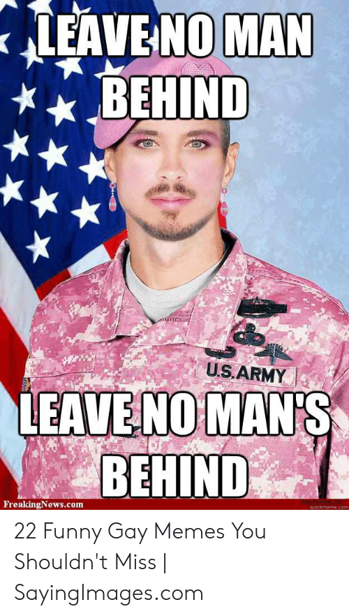 Funny, Memes, and Army: LEAVE NOMAN  BEHIND  US,ARMY |  EAVE NO MAN'S  BEHIND  FreakingNews.com  quickmeme.com 22 Funny Gay Memes You Shouldn't Miss | SayingImages.com