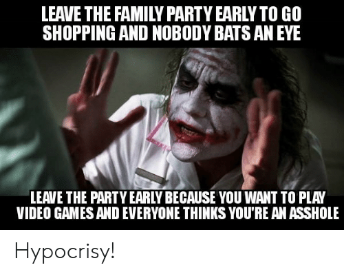 Hypocrisy: LEAVE THE FAMILY PARTY EARLYTO GO  SHOPPING AND NOBODY BATS AN EYE  LEAVE THE PARTY EARLY BECAUSE YOU WANT TO PLAY  VIDEO GAMES AND EVERYONE THINKS YOU'RE AN ASSHOLE Hypocrisy!