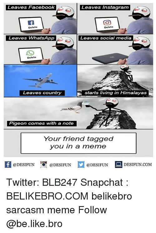 Be Like, Facebook, and Instagram: Leaves Facebook  Leaves Instagram  Delete  Delete  Leaves WhatsApp  Leaves social media  Delete  Leaves country  starts living in Himalayas  Pigeon comes with a note  Your triend tagged  you in a meme  @DESIFUN @DESIFUN  @DESIFUN  DESIFUN.COMM Twitter: BLB247 Snapchat : BELIKEBRO.COM belikebro sarcasm meme Follow @be.like.bro