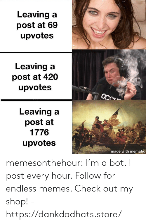 Memes, Tumblr, and Blog: Leaving a  post at 69  upvotes  Leaving a  post at 420  upvotes  Leaving a  post at  1776  upvotes  made with mematic memesonthehour:  I'm a bot. I post every hour. Follow for endless memes. Check out my shop! - https://dankdadhats.store/