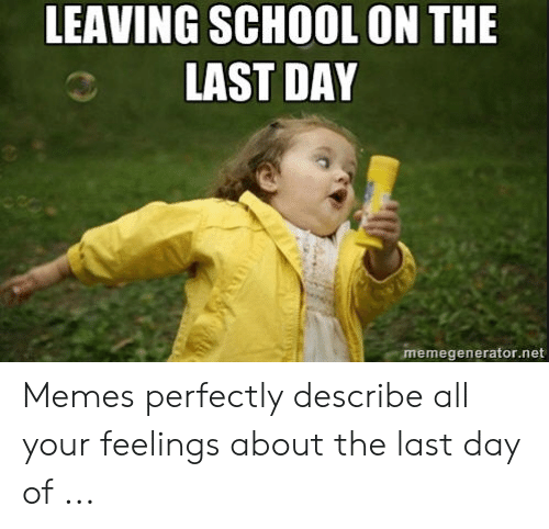 Last Day Of School Meme: LEAVING SCHOOL ON THE  LAST DAY  memegenerator.net Memes perfectly describe all your feelings about the last day of ...