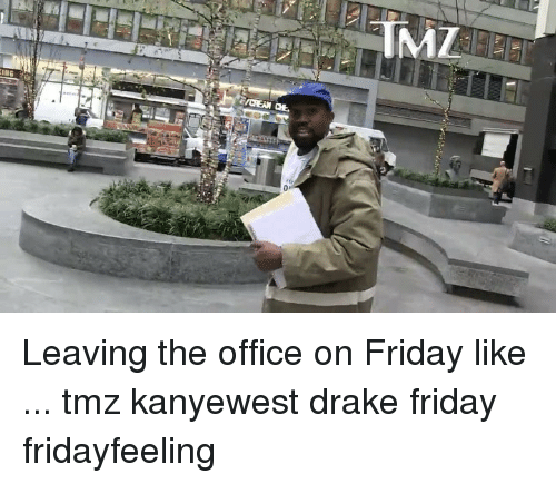 Drake, Friday, and Memes: Leaving the office on Friday like ... tmz kanyewest drake friday fridayfeeling