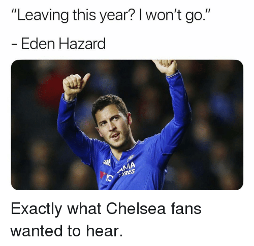 """Chelsea, Memes, and 🤖: """"Leaving this year? l won't go.'""""  Eden azard Exactly what Chelsea fans wanted to hear."""