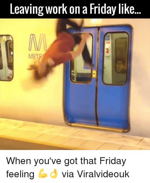 Dank, Friday, and Work: Leaving Work on a Friday like When you've got that Friday feeling 💪👌  via Viralvideouk