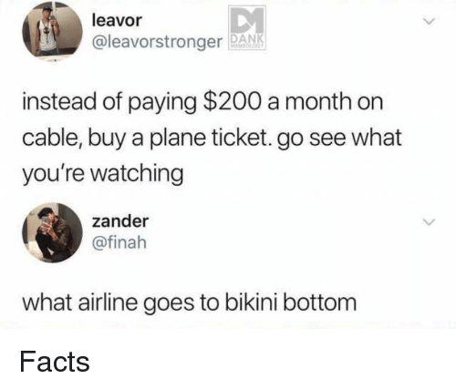 Bikini Bottom: leavor  @leavorstronger PANK  instead of paying $200 a month on  cable, buy a plane ticket. go see what  you're watching  zander  @finah  what airline goes to bikini bottom Facts