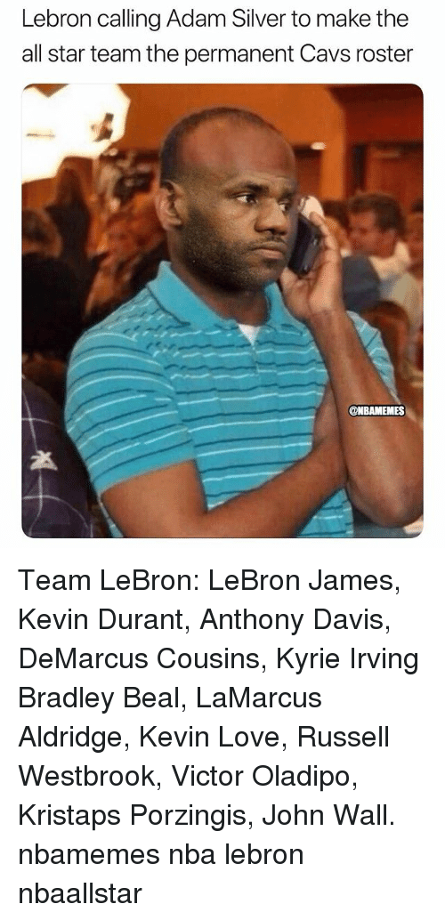 All Star, Basketball, and Cavs: Lebron calling Adam Silver to make the  all star team the permanent Cavs roster  NBAMEMES Team LeBron: LeBron James, Kevin Durant, Anthony Davis, DeMarcus Cousins, Kyrie Irving Bradley Beal, LaMarcus Aldridge, Kevin Love, Russell Westbrook, Victor Oladipo, Kristaps Porzingis, John Wall. nbamemes nba lebron nbaallstar