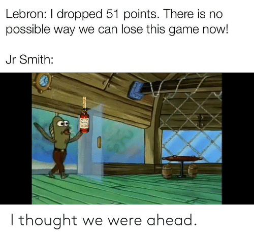 J.R. Smith, Game, and Lebron: Lebron: I dropped 51 points. There is no  possible way we can lose this game now!  Jr Smith:  CD  anew I thought we were ahead.