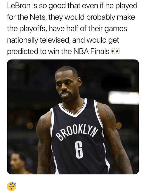 Finals, Nba, and NBA Finals: LeBron is so good that even if he played  for the Nets, they would probably make  the playoffs, have half of their games  nationally televised, and would get  predicted to win the NBA Finals 😴