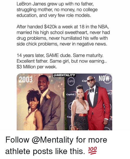 College, Dude, and LeBron James: LeBron James grew up with no father,  struggling mother, no money, no college  education, and very few role models.  After handed $420k a week at 18 in the NBA,  married his high school sweetheart, never had  drug problems, never humiliated his wife with  side chick problems, never in negative news.  14 years later, SAME dude. Same maturity.  Excellent father. Same girl, but now earning..  $3 Million per week.  @MENTALITY  2003  ESPYS  Cap  Capital  Ca Follow @Mentality for more athlete posts like this. 💯