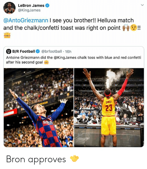 on point: LeBron James  @KingJames  @AntoGriezmann I see you brother!! Helluva match  and the chalk/confetti toast was right on point  !  B/R Football  @brfootball 16h  8-R  Antoine Griezmann did the @KingJames chalk toss with blue and red confetti  after his second goal  M  JAMES  23  Biave Blue jet@ly  Raut  aaS  aNCrS  IR Bron approves 🤝