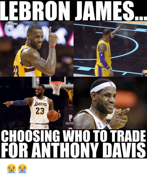 Anthony Davis: LEBRON JAMES.  ONBAMEMES  4T  AKERS  23  CHOOSING WHO TO TRADE  FOR ANTHONY DAVIS 😭😭
