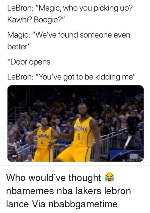 "Youve Got To Be Kidding Me: LeBron: ""Magic, who you picking up?  Kawhi? Boogie?""  Magic: ""We've found someone even  better""  *Door opens  LeBron: ""You've got to be kidding me""  NDIANA  GIF Who would've thought 😂 nbamemes nba lakers lebron lance Via ‪nbabbgametime‬"