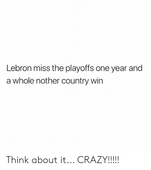 Crazy, Lebron, and One: Lebron miss the playoffs one year and  a whole nother country win Think about it...  CRAZY!!!!!