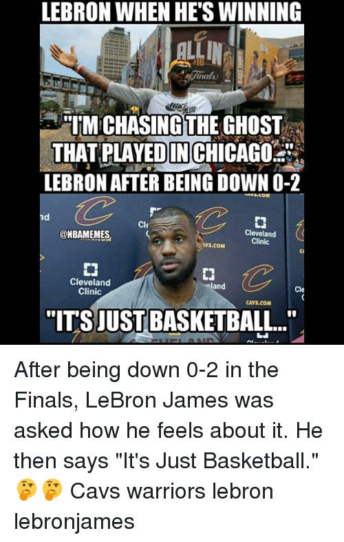 """Basketball, Cavs, and Finals: LEBRON WHEN HETSWINNING  M CHASING THE GHOST  THAT PLAYEDINCHICAGO  LEBRON AFTER BEING DOWN O-2  CIE  Cleveland  @NBAMEMES  Clinic  VS.COM  Cleveland  land  Cle  Clinic  CAVS.COM  TITSJUST BASKETBALL.."""" After being down 0-2 in the Finals, LeBron James was asked how he feels about it. He then says """"It's Just Basketball."""" 🤔🤔 Cavs warriors lebron lebronjames"""