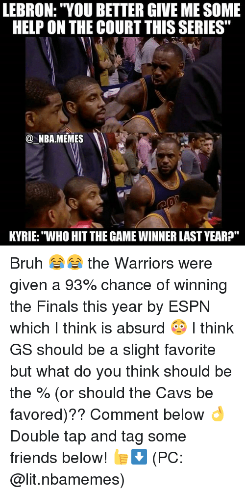 """Game Winner: LEBRON: """"YOU BETTER GIVE MESOME  HELP ON THE COURT THISSERIES""""  NBA MEMES  KYRIE: WHO HITTHE GAME WINNER LAST YEAR?"""" Bruh 😂😂 the Warriors were given a 93% chance of winning the Finals this year by ESPN which I think is absurd 😳 I think GS should be a slight favorite but what do you think should be the % (or should the Cavs be favored)?? Comment below 👌 Double tap and tag some friends below! 👍⬇ (PC: @lit.nbamemes)"""