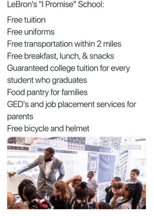 """placement: LeBron's """"I Promise"""" School  Free tuition  Free uniforms  Free transportation within 2 miles  Free breakfast, lunch, & snacks  Guaranteed college tuition for every  student who graduates  Food pantry for families  GED's and job placement services for  parents  Free bicycle and helmet  23"""