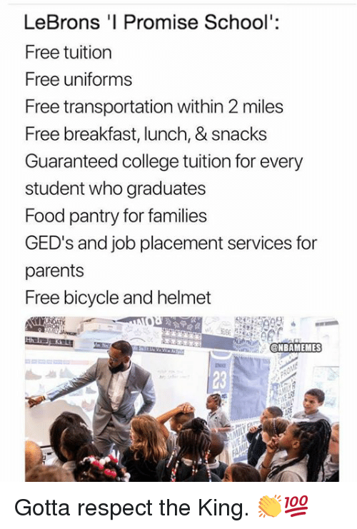 placement: LeBrons 'I Promise School':  Free tuition  Free uniforms  Free transportation within 2 miles  Free breakfast, lunch, & snacks  Guaranteed college tuition for every  student who graduates  Food pantry for families  GED's and job placement services for  parents  Free bicycle and helmet  ONBAMEMES  23 Gotta respect the King. 👏💯