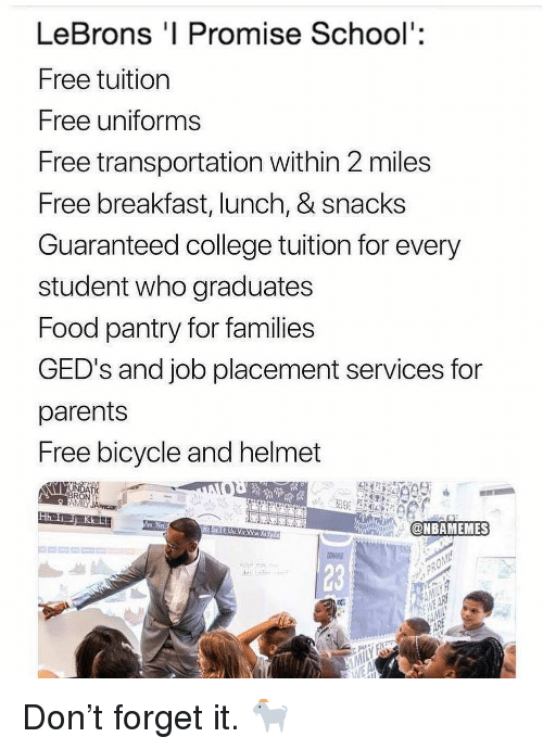placement: LeBrons 'I Promise School':  Free tuition  Free uniforms  Free transportation within 2 miles  Free breakfast, lunch, & snacks  Guaranteed college tuition for every  student who graduates  Food pantry for families  GED's and job placement services for  parents  Free bicycle and helmet  AMİLY JAvicot  mEN  @NBAMEMES  23 Don't forget it. 🐐