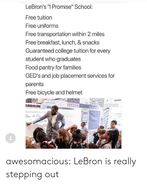 """placement: LeBron's """"I Promise"""" School:  Free tuition  Free uniforms  Free transportation within 2 miles  Free breakfast, lunch, & snacks  Guaranteed college tuition for every  student who graduates  Food pantry for families  GED's and job placement services for  parents  Free bicycle and helmet  BAMEMES  Ha 1  23 awesomacious:  LeBron is really stepping out"""