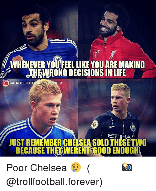 Chelsea, Life, and Memes: LEC  WHENEVER YOU FEEL LIKE YOU ARE MAKING  THEWRONG DECISIONS IN LIFE  O aTROLLFOOTBALLFOREVER  USTREMEMBERCHELSEA SOLD THESE TWO  BECAUSE THEV WERENT GO0D ENOUGH Poor Chelsea 😢 ⠀⠀⠀⠀⠀⠀⠀⠀⠀⠀⠀ (📸 @trollfootball.forever)