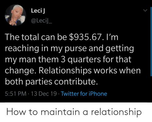 Iphone, Relationships, and Twitter: LeciJ  @LeciJ_  The total can be $935.67. I'm  reaching in my purse and getting  my man them 3 quarters for that  change. Relationships works when  both parties contribute.  5:51 PM · 13 Dec 19 · Twitter for iPhone How to maintain a relationship