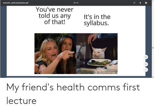 Syllabus: lecture01_Jan06_Introduction.pdf  26 / 41  You've never  told us any  of that!  It's in the  syllabus. My friend's health comms first lecture