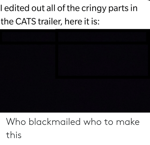 Cringy: ledited out all of the cringy parts in  the CATS trailer, here it is: Who blackmailed who to make this