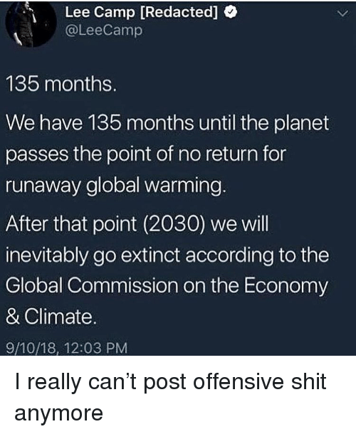Global Warming, Shit, and Dank Memes: Lee Camp [Redacted]  @LeeCamp  135 months.  We have 135 months until the planet  passes the point of no return for  runaway global warming.  After that point (2030) we will  inevitably go extinct according to the  Global Commission on the Economy  & Climate.  9/10/18, 12:03 PM I really can't post offensive shit anymore