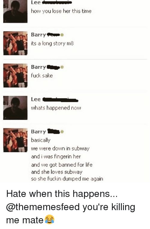 Fuckins: Lee  how you lose her this time  Barry  its a long story ma  Barry  fuck sake  Lee  whats happened now  basically  we were down in subway  and i was fingerin her  and we got banned for life  and she loves subway  so she fuckin dumped me again Hate when this happens... @thememesfeed you're killing me mate😂