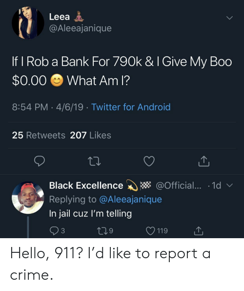 Android, Boo, and Crime: Leea A  @Aleeajanique  If I Rob a Bank For 790k & I Give My Boo  $0.00 What Am I?  8:54 PM 4/6/19 Twitter for Android  25 Retweets 207 Likes  Black Excellence * @Official... 1d  Replying to @Aleeajanique  In jail cuz l'm telling  3  9  V 119 Hello, 911? I'd like to report a crime.