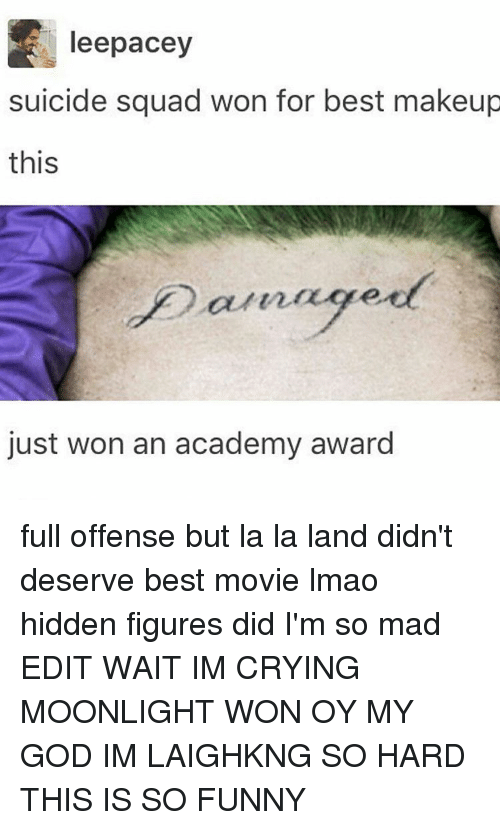 figuratively: leepacey  suicide squad won for best makeup  this  just won an academy award full offense but la la land didn't deserve best movie lmao hidden figures did I'm so mad EDIT WAIT IM CRYING MOONLIGHT WON OY MY GOD IM LAIGHKNG SO HARD THIS IS SO FUNNY