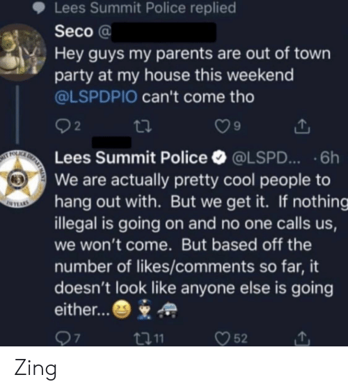 out of town: Lees Summit Police replied  Seco a  Hey guys my parents are out of town  party at my house this weekend  @LSPDPIO can't come tho  2  9  Lees Summit Police @LSPD...6h  We are actually pretty cool people to  hang out with. But we get it. If nothing  illegal is going on and no one calls us,  we won't come. But based off the  number of likes/comments so far, it  doesn't look like anyone else is going  either...  口11  52 Zing
