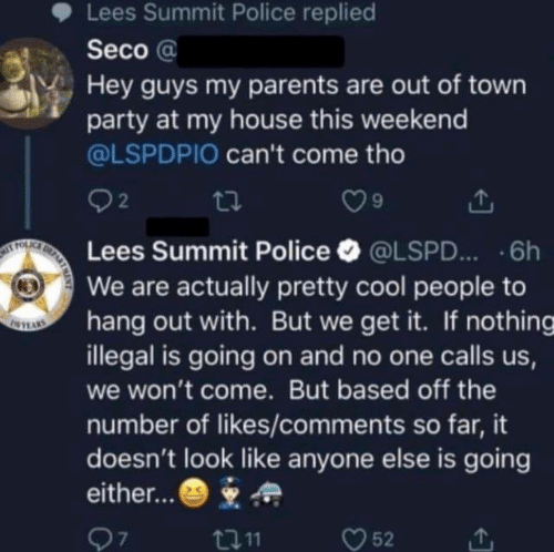 out of town: Lees Summit Police replied  Seco @  Hey guys my parents are out of town  party at my house this weekend  @LSPDPIO can't come tho  92  Lees Summit Police·@LSPD...-6h  We are actually pretty cool people to  hang out with. But we get it. If nothing  illegal is going on and no one calls us  we won't come. But based off the  number of likes/comments so far, it  doesn't look like anyone else is going  either...*  7  t011  52