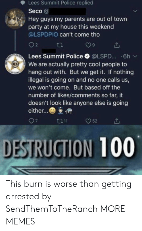 out of town: Lees Summit Police replied  Seco@  Hey guys my parents are out of town  party at my house this weekend  @LSPDPIO can't come tho  2  DE  FOLAC  Lees Summit Police  6h  @LSPD...  We are actually pretty cool people to  hang out with. But we get it. If nothing  illegal is going on and no one calls us,  SEYAS  we won't come. But based off the  number of likes/comments so far, it  doesn't look like anyone else is going  either...  97  52  t11  DESTRUCTION 100 This burn is worse than getting arrested by SendThemToTheRanch MORE MEMES