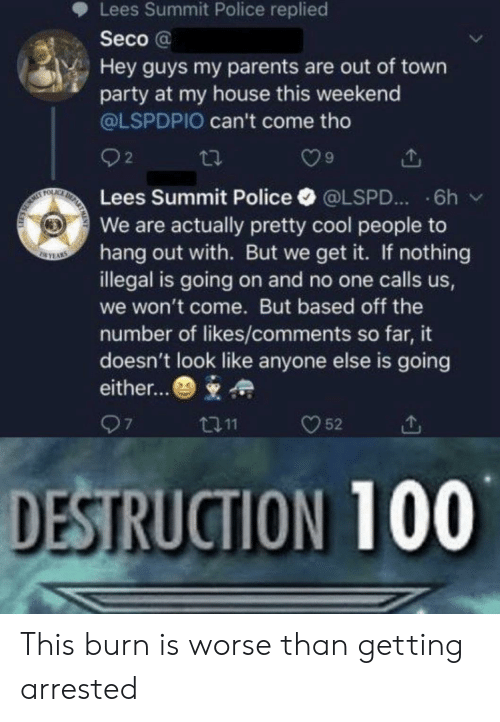 out of town: Lees Summit Police replied  Seco@  Hey guys my parents are out of town  party at my house this weekend  @LSPDPIO can't come tho  2  DE  FOLAC  Lees Summit Police  6h  @LSPD...  We are actually pretty cool people to  hang out with. But we get it. If nothing  illegal is going on and no one calls us,  SEYAS  we won't come. But based off the  number of likes/comments so far, it  doesn't look like anyone else is going  either...  97  52  t11  DESTRUCTION 100 This burn is worse than getting arrested