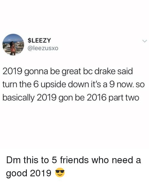 Drake, Friends, and Memes: $LEEZY  @leezusXO  2019 gonna be great bc drake said  turn the 6 upside down it's a 9 now. so  basically 2019 gon be 2016 part two Dm this to 5 friends who need a good 2019 😎