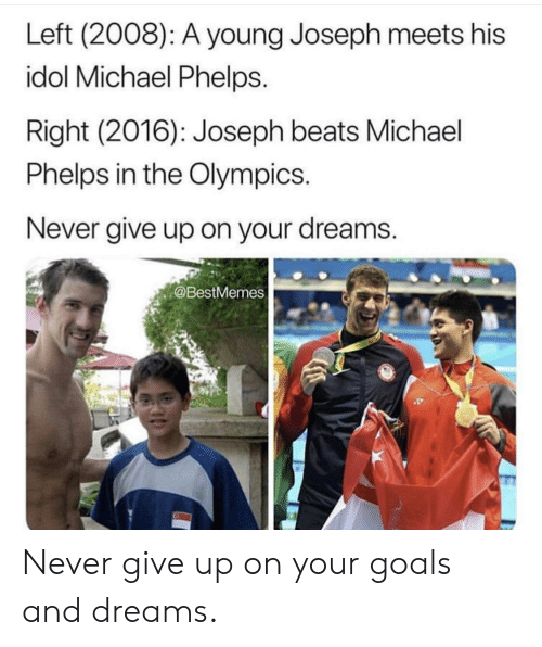 Michael Phelps: Left (2008): A young Joseph meets his  idol Michael Phelps.  Right (2016): Joseph beats Michael  Phelps in the Olympics.  Never give up on your dreams.  @BestMemes Never give up on your goals and dreams.