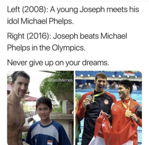 Michael Phelps: Left (2008): A young Joseph meets his  idol Michael Phelps.  Right (2016): Joseph beats Michael  Phelps in the Olympics  Never give up on your dreams.  @BestMemes