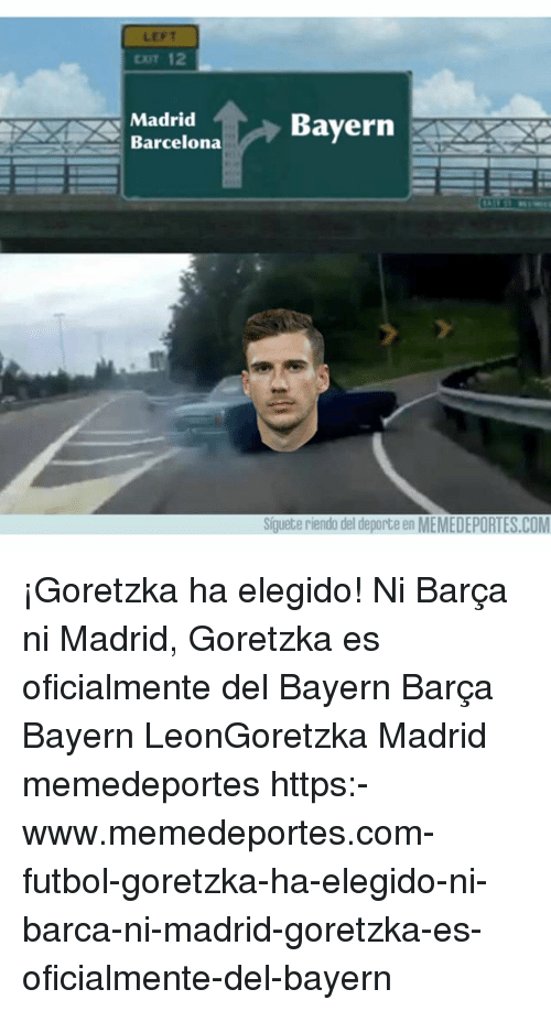Barcelona, Memes, and Barca: LEFT  Cr 12  Madrid  BayernX  TA Barcelona  Siguete riendo del deporte en MEMEDEPORTES.COM ¡Goretzka ha elegido! Ni Barça ni Madrid, Goretzka es oficialmente del Bayern Barça Bayern LeonGoretzka Madrid memedeportes https:-www.memedeportes.com-futbol-goretzka-ha-elegido-ni-barca-ni-madrid-goretzka-es-oficialmente-del-bayern