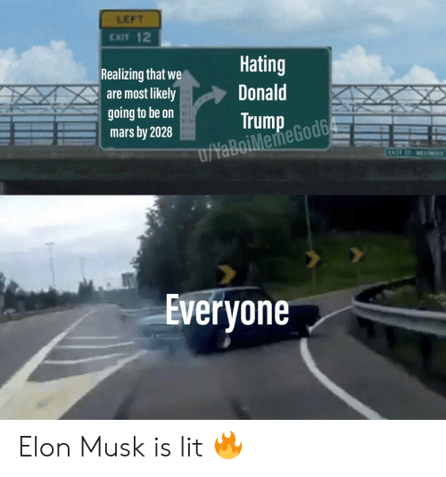 Donald Trump, Lit, and Reddit: LEFT  CXIT 12  Realizing that we  are mostlikely  going to be oin  mars by 2028  Hating  Donald  Trump GodG  Everyone Elon Musk is lit 🔥