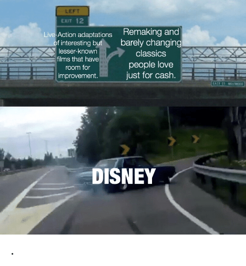 Disney, Love, and Live: LEFT  EXIT 12  Remaking and  barely changing  Live Action adaptations  of interesting but  lesser-known  classics  films that have  people love  just for cash.  room for  improvement.  TAST ST e  DISNEY .