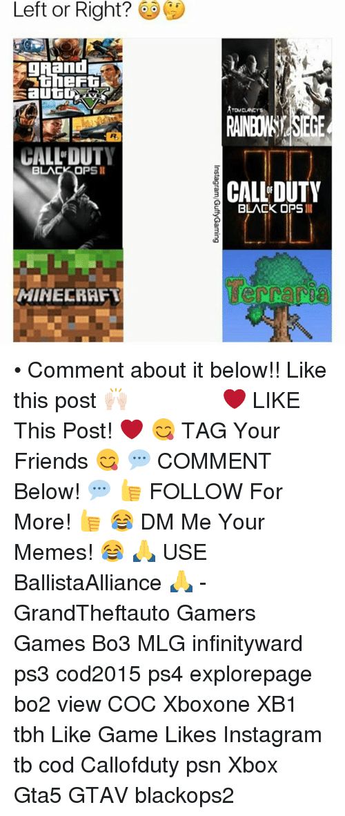 mine craft: Left or Right?  autO  DUTY  BLACK OPS  MINE CRAFT  TOM CLANCY  CALL DUTY  BLACK OPS II • Comment about it below!! Like this post 🙌🏻 ━━━━━━━━━━━━━ ❤️ LIKE This Post! ❤️ 😋 TAG Your Friends 😋 💬 COMMENT Below! 💬 👍 FOLLOW For More! 👍 😂 DM Me Your Memes! 😂 🙏 USE BallistaAlliance 🙏 - GrandTheftauto Gamers Games Bo3 MLG infinityward ps3 cod2015 ps4 explorepage bo2 view COC Xboxone XB1 tbh Like Game Likes Instagram tb cod Callofduty psn Xbox Gta5 GTAV blackops2