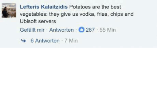 Vegetals: Lefteris Kalaitzidis Potatoes are the best  vegetables: they give us vodka, fries, chips and  Ubisoft servers  Gefallt mir Antworten 287 55 Min  6 Antworten  7 Min