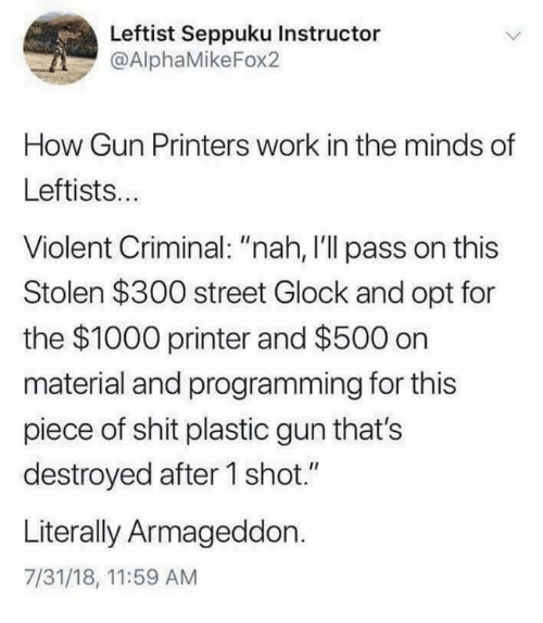 "Memes, Shit, and Work: Leftist Seppuku Instructor  @AlphaMikeFox2  How Gun Printers work in the minds of  Leftists...  Violent Criminal: ""nah, I'll pass on this  Stolen $300 street Glock and opt for  the $1000 printer and $500 on  material and programming for this  piece of shit plastic gun that's  destroyed after 1 shot.""  Literally Armageddon.  7/31/18, 11:59 AM"
