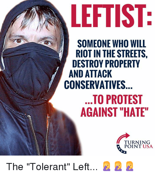 """Memes, Protest, and Riot: LEFTIST  SOMEONE WHO WILL  RIOT IN THE STREETS,  DESTROY PROPERTY  AND ATTACK  CONSERVATIVES  TO PROTEST  AGAINST """"HATE""""  TURNING  POINT USA The """"Tolerant"""" Left... 🤦♀️🤦♀️🤦♀️"""