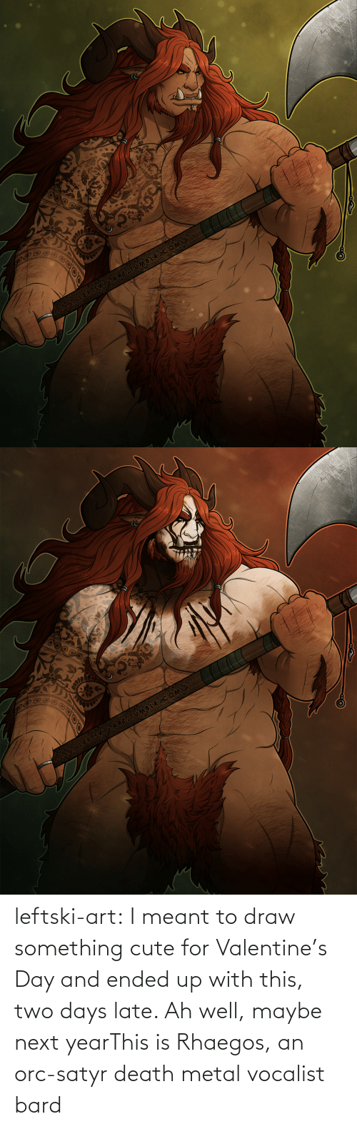 Next Year: leftski-art:  I meant to draw something cute for Valentine's Day and ended up with this, two days late. Ah well, maybe next yearThis is Rhaegos, an orc-satyr death metal vocalist bard