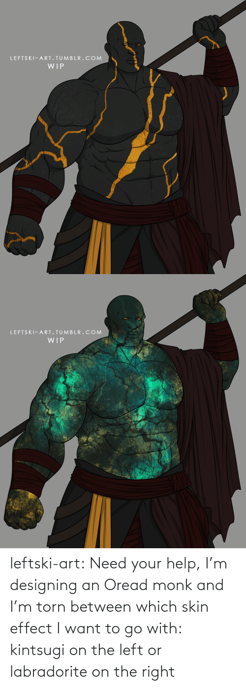 skin: leftski-art:  Need your help, I'm designing an Oread monk and I'm torn between which skin effect I want to go with: kintsugi on the left or labradorite on the right